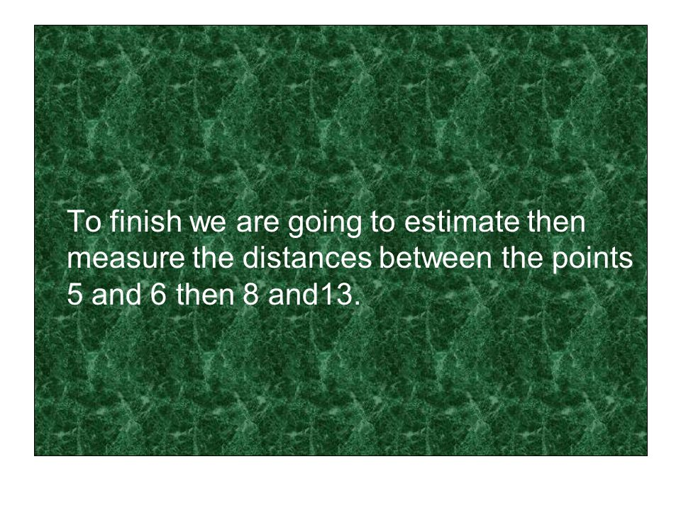 To finish we are going to estimate then measure the distances between the points 5 and 6 then 8 and13.