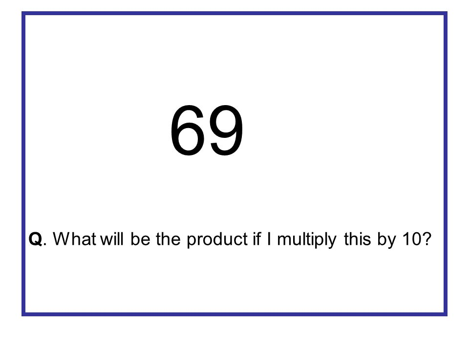 69 Q. What will be the product if I multiply this by 10