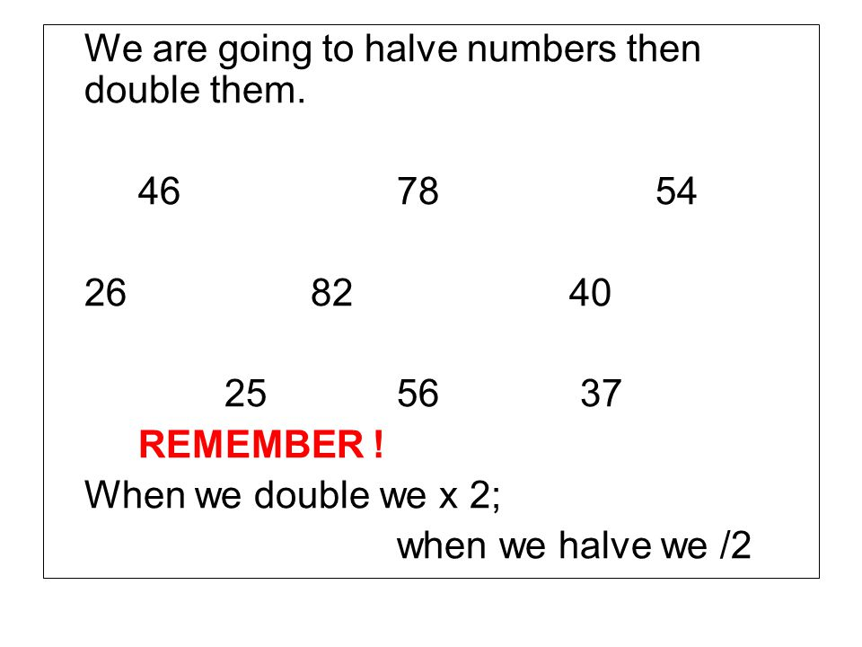 We are going to halve numbers then double them.