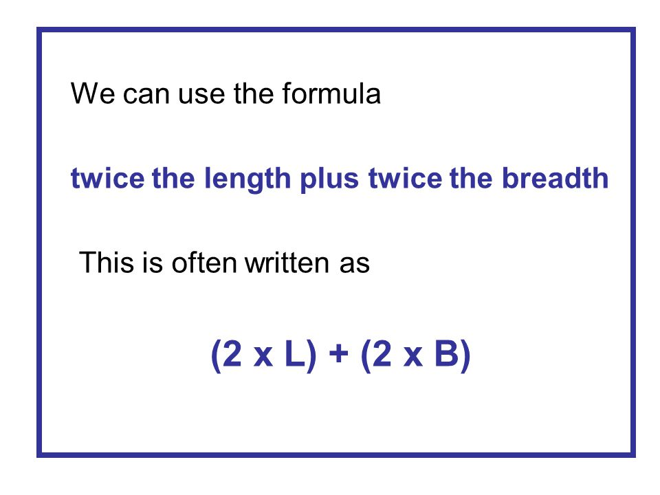 We can use the formula twice the length plus twice the breadth.