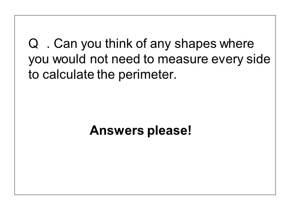 Q . Can you think of any shapes where you would not need to measure every side to calculate the perimeter.