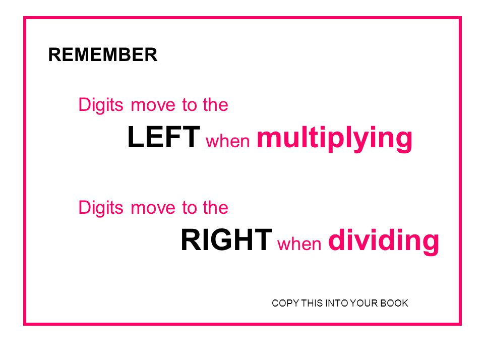 REMEMBER Digits move to the LEFT when multiplying RIGHT when dividing