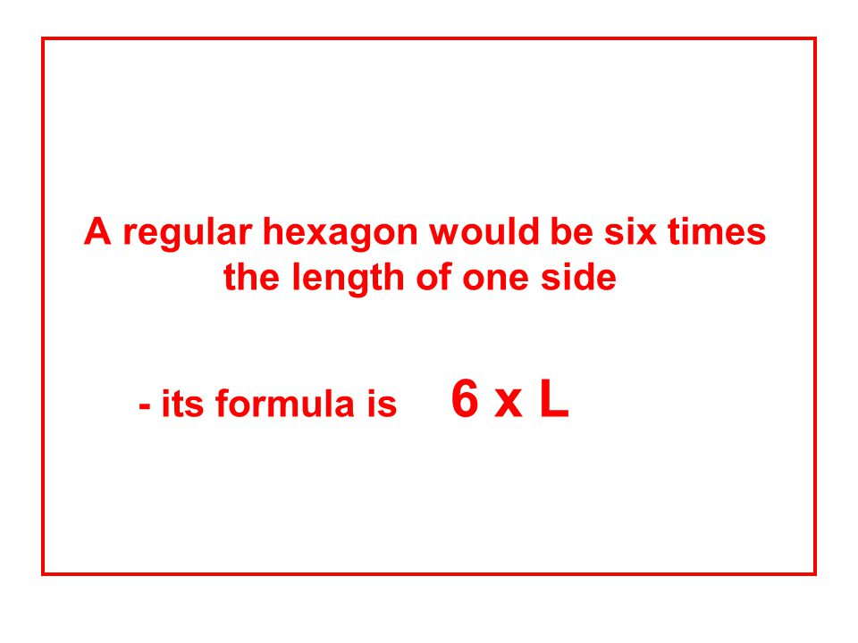 A regular hexagon would be six times the length of one side