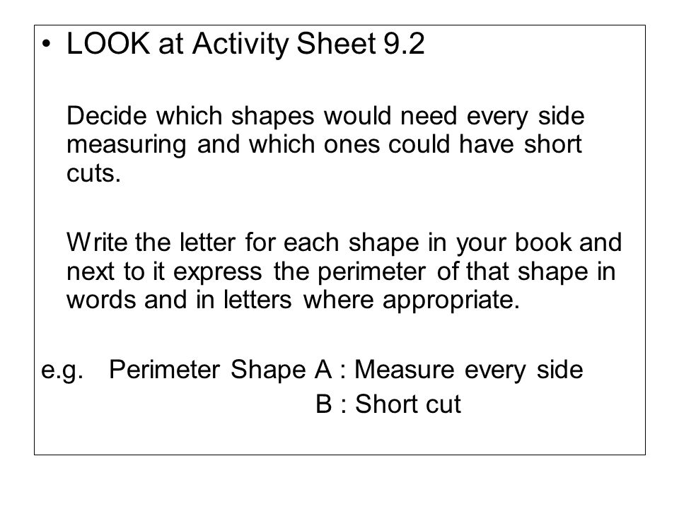 LOOK at Activity Sheet 9.2 Decide which shapes would need every side measuring and which ones could have short cuts.