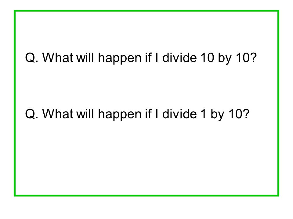 Q. What will happen if I divide 10 by 10