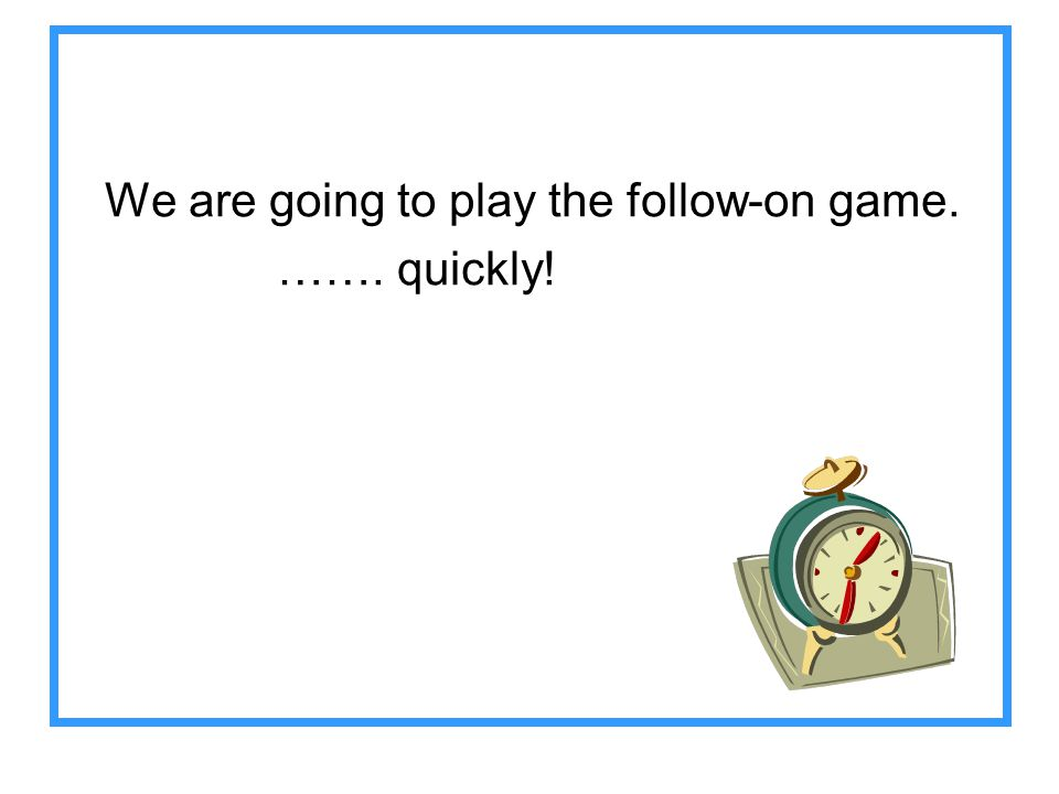 We are going to play the follow-on game.