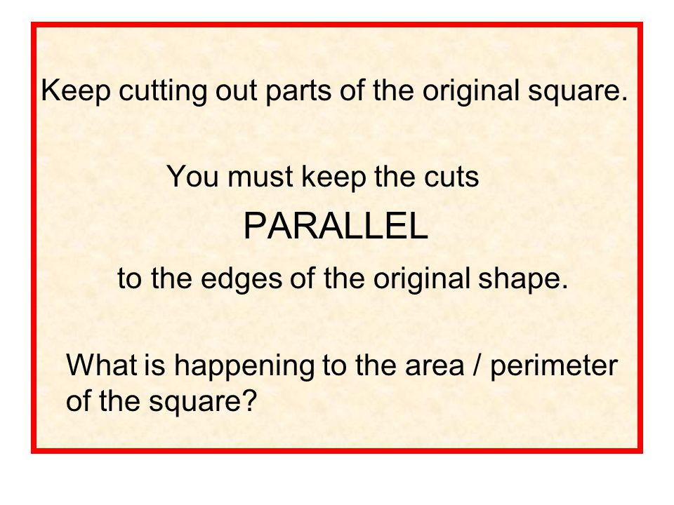 PARALLEL to the edges of the original shape.