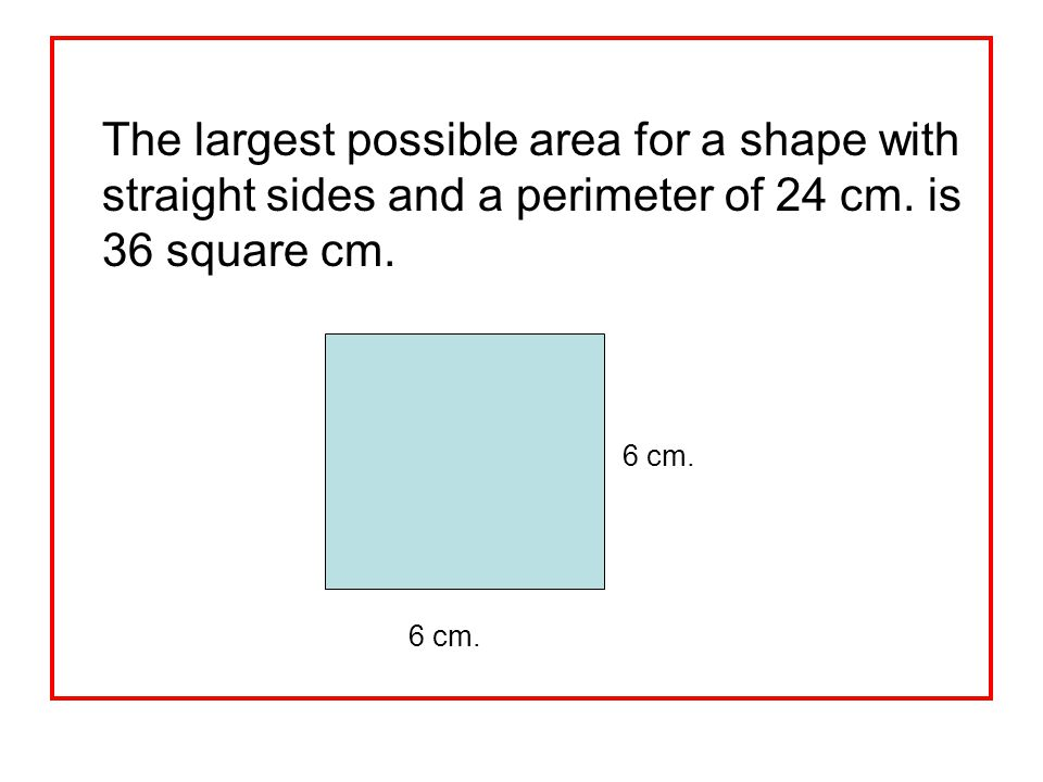 The largest possible area for a shape with straight sides and a perimeter of 24 cm. is 36 square cm.