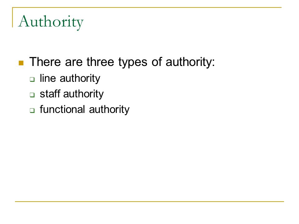 Authority There are three types of authority: line authority