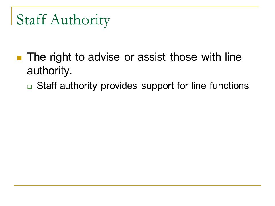 Staff Authority The right to advise or assist those with line authority.
