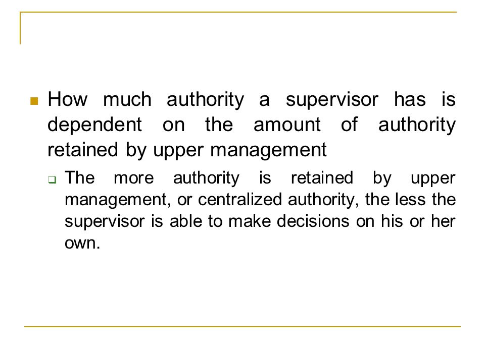 How much authority a supervisor has is dependent on the amount of authority retained by upper management