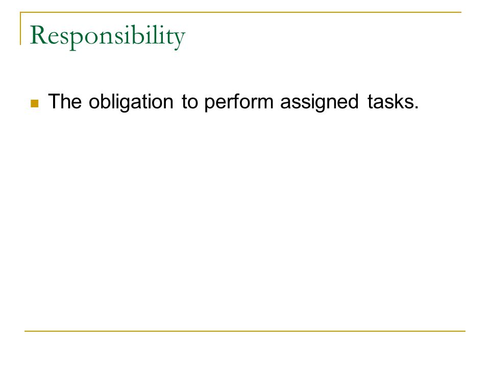 Responsibility The obligation to perform assigned tasks.