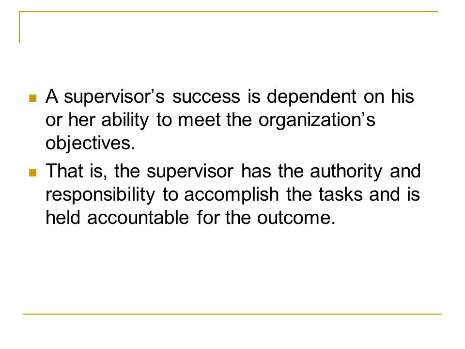 A supervisor's success is dependent on his or her ability to meet the organization's objectives.