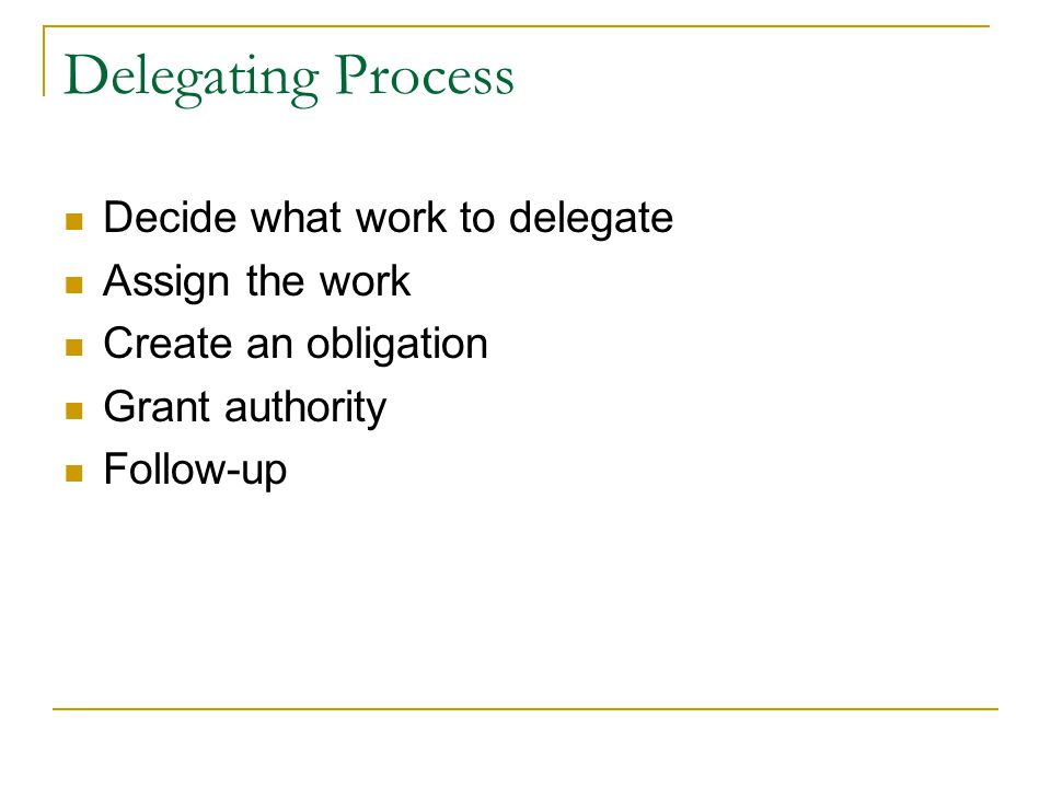 Delegating Process Decide what work to delegate Assign the work