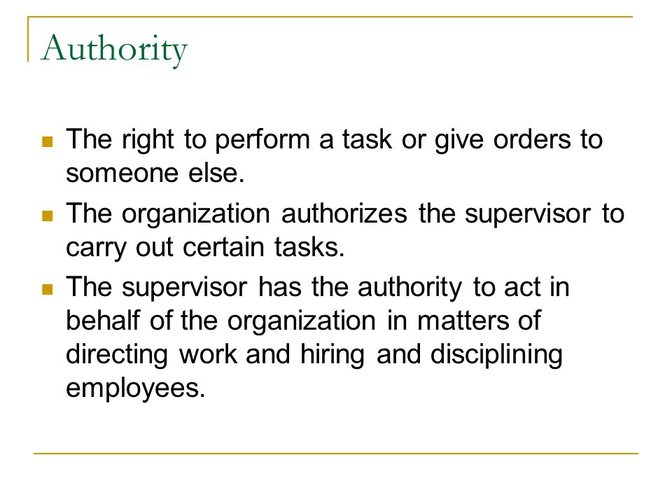 Authority The right to perform a task or give orders to someone else.