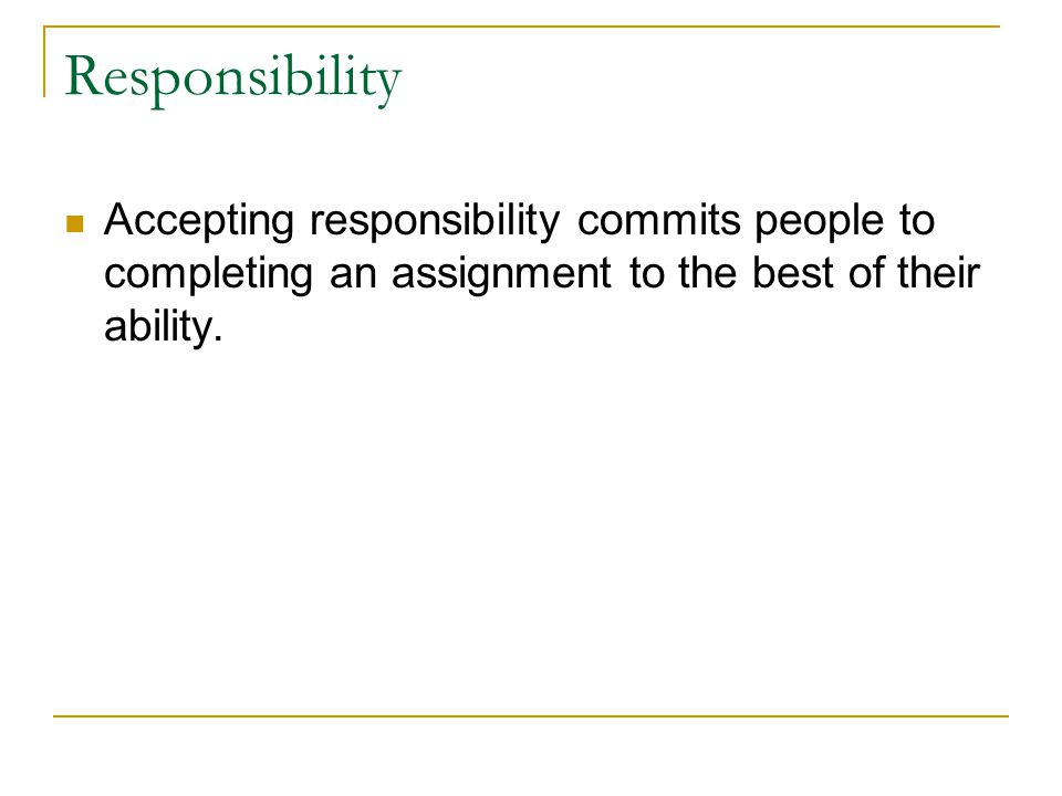 Responsibility Accepting responsibility commits people to completing an assignment to the best of their ability.