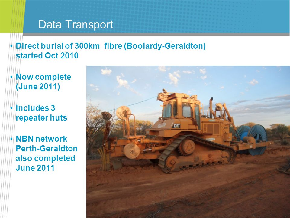 Data Transport Direct burial of 300km fibre (Boolardy-Geraldton) started Oct Now complete (June 2011)