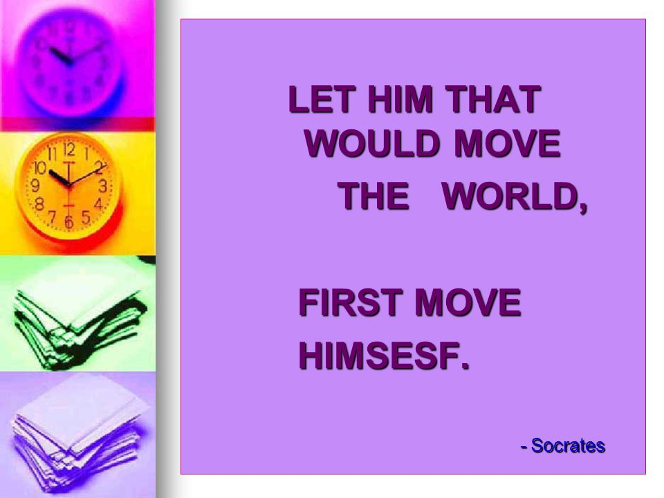 LET HIM THAT WOULD MOVE THE WORLD, FIRST MOVE HIMSESF. - Socrates