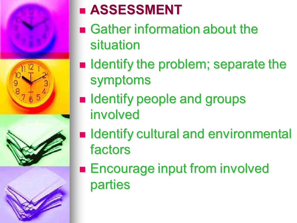ASSESSMENT Gather information about the situation. Identify the problem; separate the symptoms. Identify people and groups involved.