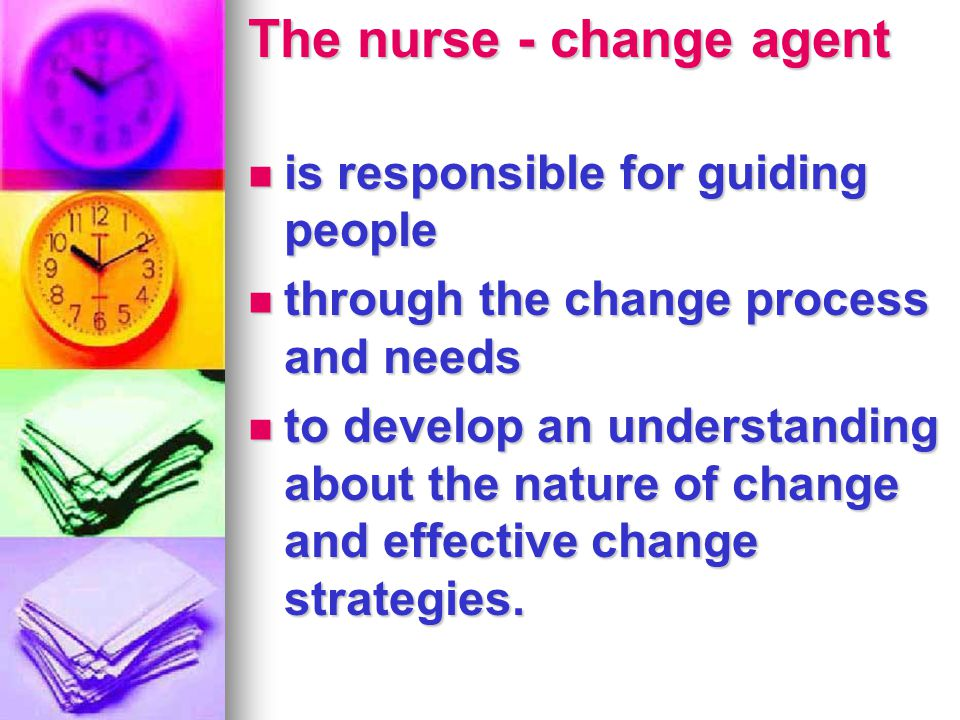 change agent nursing A change agent acts as a consultant for an organization and works to evaluate, analyze and implement necessary changes to organizational procedures the change agent's role includes serving as a researcher, counselor, trainer or teacher within the organization change agents are often hired from.