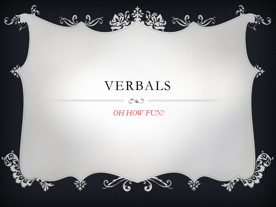VERBALS OH HOW FUN!