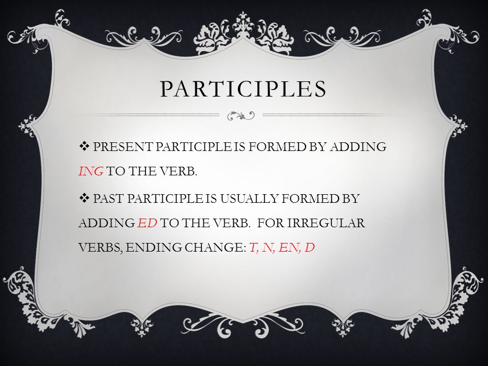PARTICIPLES PRESENT PARTICIPLE IS FORMED BY ADDING ING TO THE VERB.