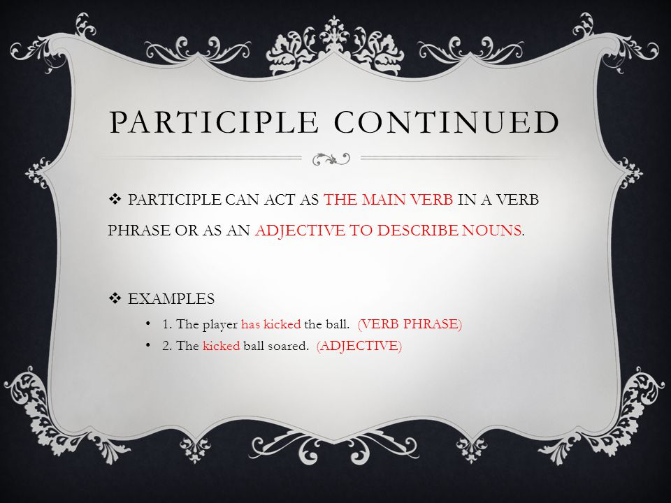 PARTICIPLE cONTINUED PARTICIPLE CAN ACT AS THE MAIN VERB IN A VERB PHRASE OR AS AN ADJECTIVE TO DESCRIBE NOUNS.