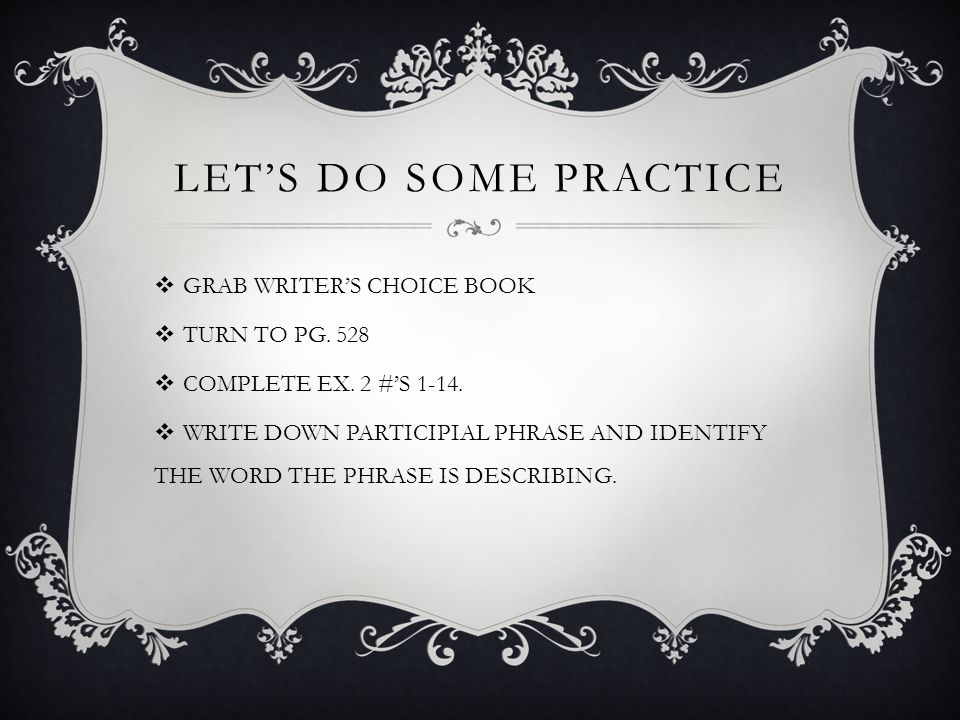 LET'S DO SOME PRACTICE GRAB WRITER'S CHOICE BOOK TURN TO PG. 528