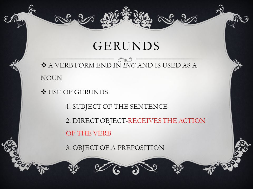 GERUNDS A VERB FORM END IN ING AND IS USED AS A NOUN USE OF GERUNDS