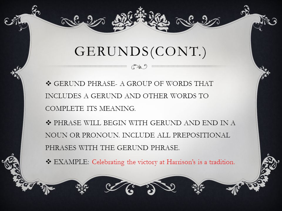 GERUNDS(cont.) GERUND PHRASE- A GROUP OF WORDS THAT INCLUDES A GERUND AND OTHER WORDS TO COMPLETE ITS MEANING.
