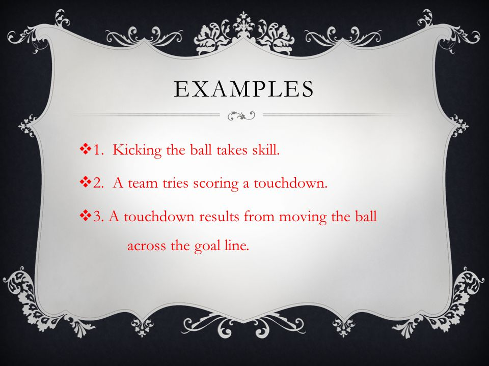 EXAMPLES 1. Kicking the ball takes skill.