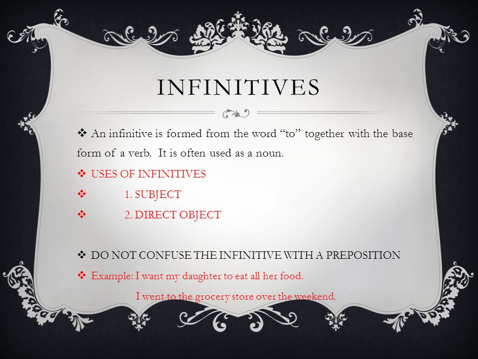 iNFINITIVES An infinitive is formed from the word to together with the base form of a verb. It is often used as a noun.