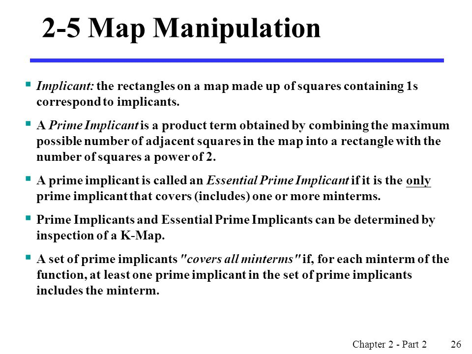 2-5 Map Manipulation Implicant: the rectangles on a map made up of squares containing 1s correspond to implicants.