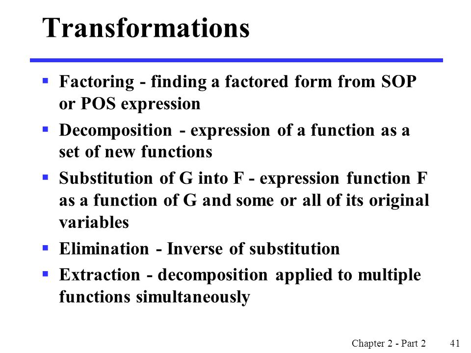 Transformations Factoring - finding a factored form from SOP or POS expression. Decomposition - expression of a function as a set of new functions.