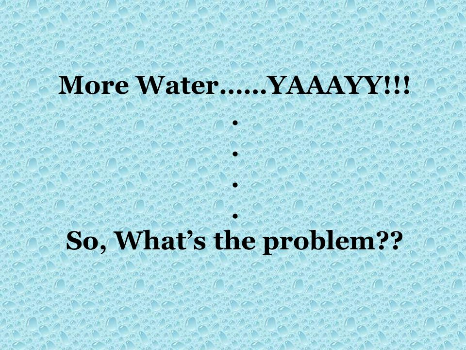 More Water……YAAAYY!!! . So, What's the problem