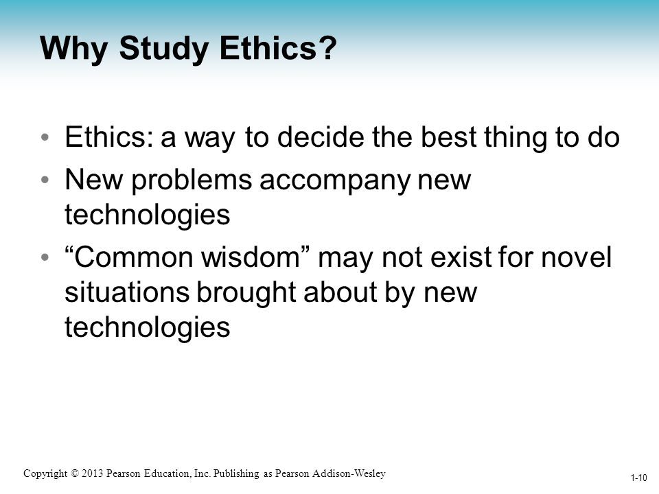 Why Study Ethics Ethics: a way to decide the best thing to do