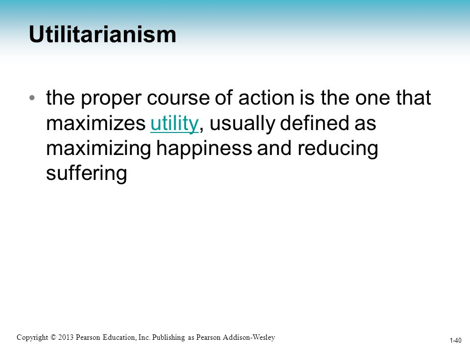 Utilitarianism the proper course of action is the one that maximizes utility, usually defined as maximizing happiness and reducing suffering.