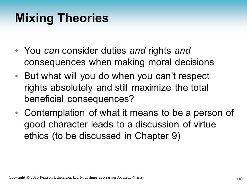 Mixing Theories You can consider duties and rights and consequences when making moral decisions.
