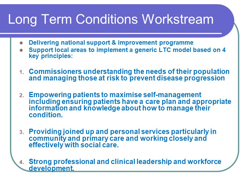 self management of long term condition For people living with long-term health conditions, self-management support means: • being active partners in determining outcomes that are important to them and how to achieve them, working in collaboration with health care professionals.