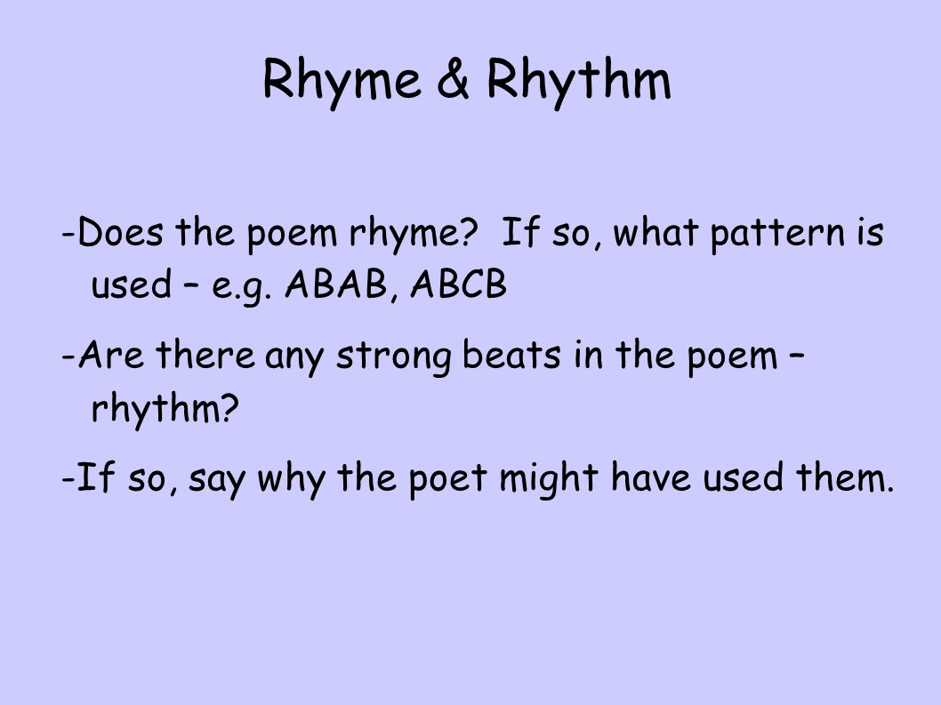 Rhyme & Rhythm -Does the poem rhyme If so, what pattern is used – e.g. ABAB, ABCB. -Are there any strong beats in the poem – rhythm