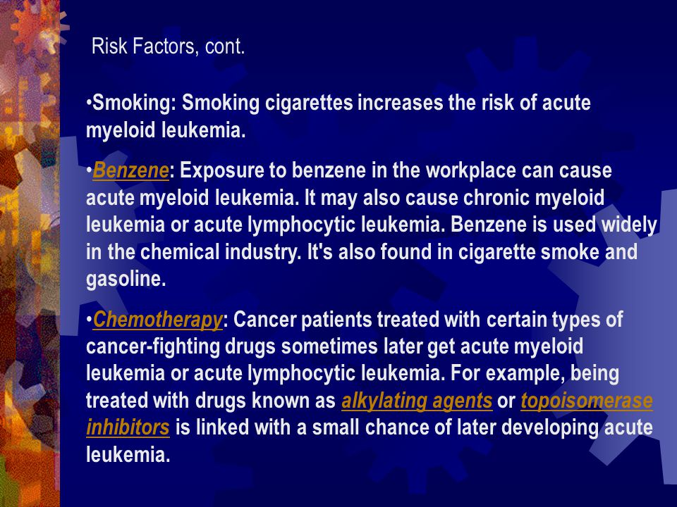 Risk Factors, cont. Smoking: Smoking cigarettes increases the risk of acute myeloid leukemia.