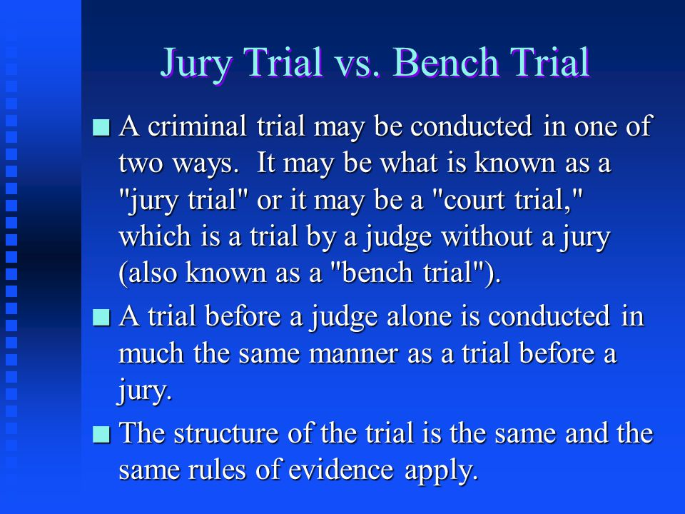 "bench trial vs jury trial Who should you choose to render the verdict at your trial — a judge or a jury in criminal trials, the defendant gets to choose whether to have a trial by judge (also known as a ""bench trial"") or a trial by jury."