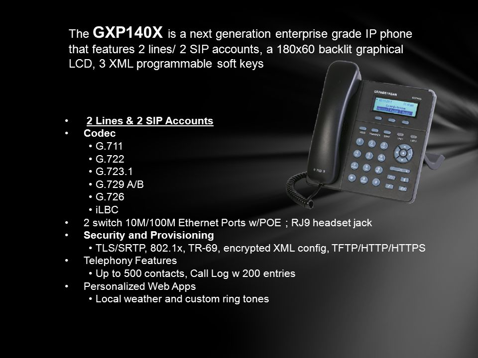 The GXP140X is a next generation enterprise grade IP phone that features 2 lines/ 2 SIP accounts, a 180x60 backlit graphical LCD, 3 XML programmable soft keys