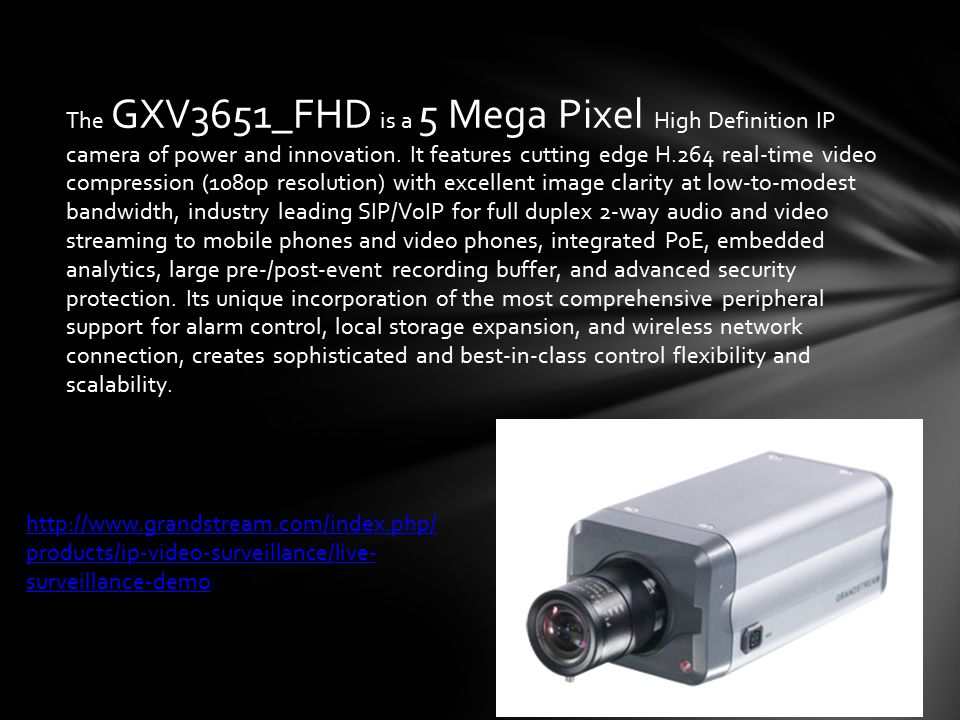 The GXV3651_FHD is a 5 Mega Pixel High Definition IP camera of power and innovation. It features cutting edge H.264 real-time video compression (1080p resolution) with excellent image clarity at low-to-modest bandwidth, industry leading SIP/VoIP for full duplex 2-way audio and video streaming to mobile phones and video phones, integrated PoE, embedded analytics, large pre-/post-event recording buffer, and advanced security protection. Its unique incorporation of the most comprehensive peripheral support for alarm control, local storage expansion, and wireless network connection, creates sophisticated and best-in-class control flexibility and scalability.