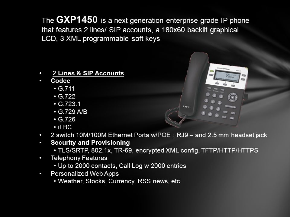 The GXP1450 is a next generation enterprise grade IP phone that features 2 lines/ SIP accounts, a 180x60 backlit graphical LCD, 3 XML programmable soft keys
