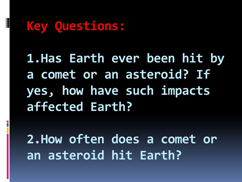 Key Questions: 1. Has Earth ever been hit by a comet or an asteroid