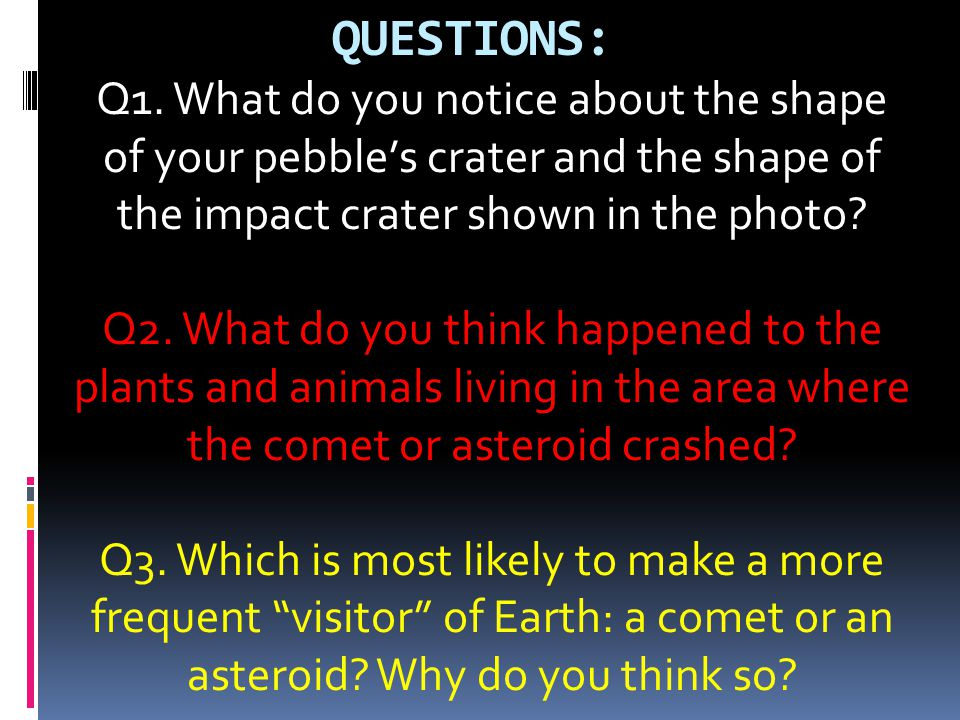QUESTIONS: Q1. What do you notice about the shape of your pebble's crater and the shape of the impact crater shown in the photo