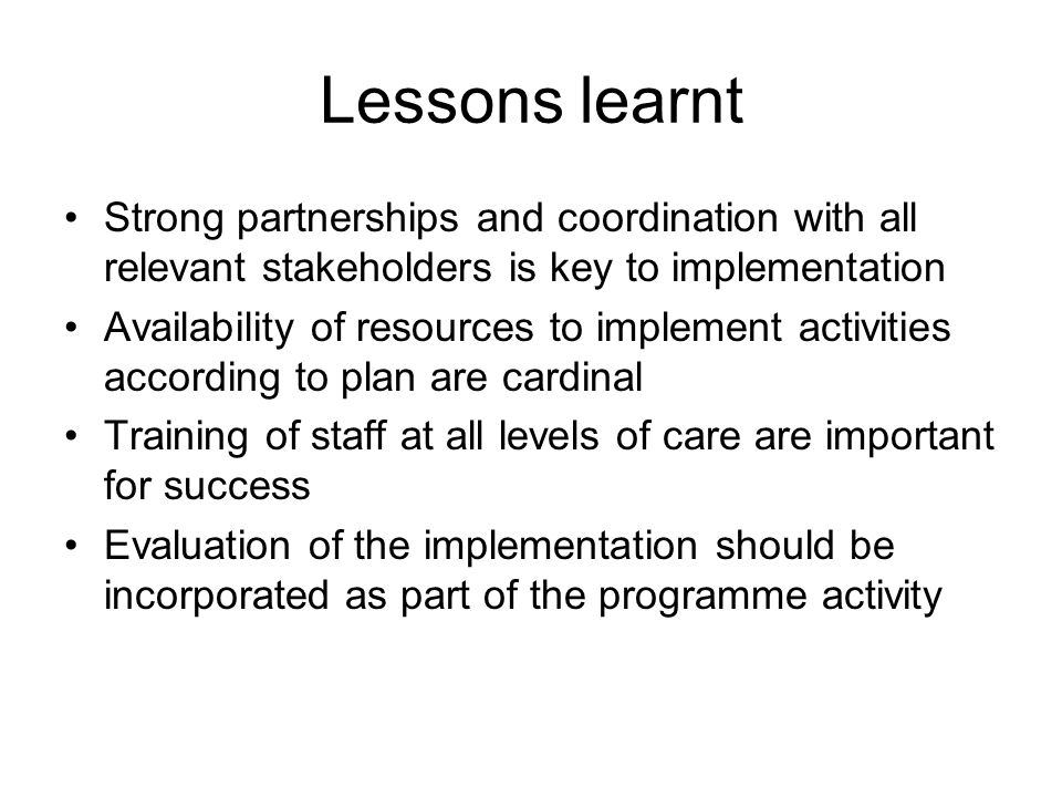 Lessons learnt Strong partnerships and coordination with all relevant stakeholders is key to implementation.