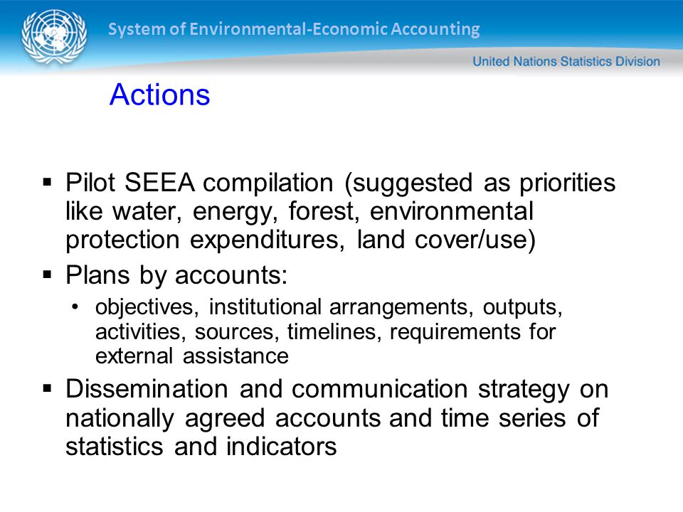 Actions Pilot SEEA compilation (suggested as priorities like water, energy, forest, environmental protection expenditures, land cover/use)