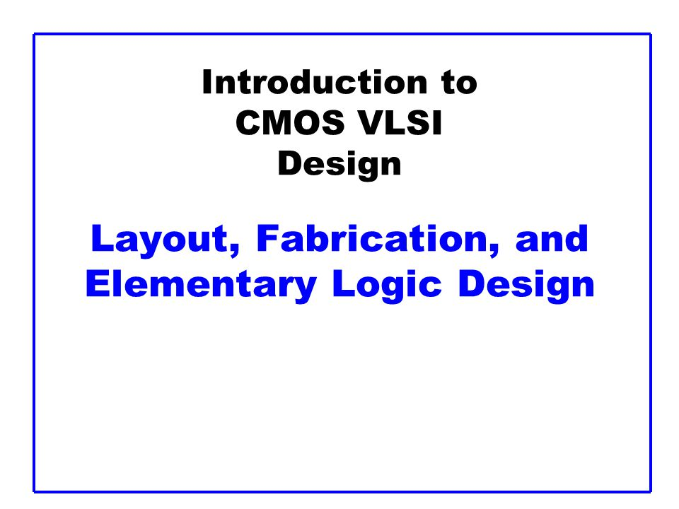 Introduction to CMOS VLSI Design Layout, Fabrication, and Elementary Logic Design